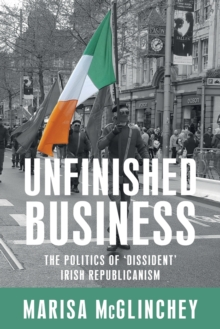 Image for Unfinished business  : the politics of 'dissident' Irish republicanism