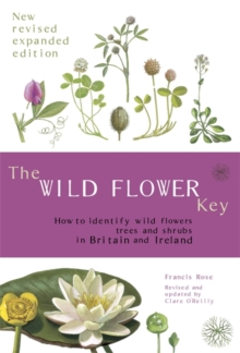 Image for The wild flower key  : how to identify wild flowers, trees and shrubs in Britain and Ireland