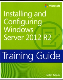Installing and configuring Windows Server 2012 R2: Training guide - Tulloch, Mitch