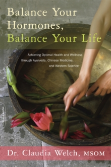Image for Balance Your Hormones, Balance Your Life : Achieving Optimal Health and Wellness through Ayurveda, Chinese Medicine, and Western Science