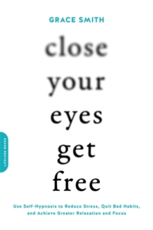 Image for Close your eyes, get free  : use self-hypnosis to reduce stress, quit bad habits, and achieve greater relaxation and focus