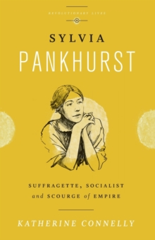 Sylvia Pankhurst  : suffragette, socialist and scourge of empire - Connelly, Katherine