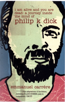 Image for I am alive and you are dead  : a journey into the mind of Philip K. Dick