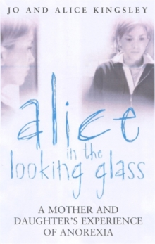 Alice in the looking glass  : a mother and daughter's experience of anorexia - Kingsley, Jo