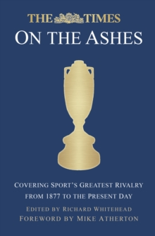 Image for The Times at the Ashes  : covering sport's greatest rivalry from 1880 to the present day