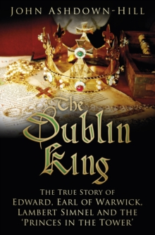 Image for The Dublin King  : the true story of Edward, Earl of Warwick, Lambert Simnel and the 'Princes in the Tower'