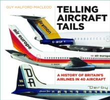 Telling Aircraft Tails : A History of Britain's Airlines in 40 Aircraft - Halford-MacLeod, Guy