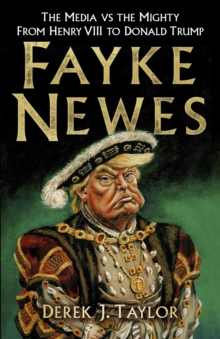 Image for Fayke newes  : the media vs the mighty, from Henry VIII to Donald Trump