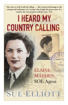I heard my country calling  : Elaine Madden, the unsung heroine of SOE - Elliott, Sue