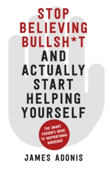 Stop believing bullsh*t and actually start helping yourself  : a smart person's guide to inspirational nonsense - Adonis, James