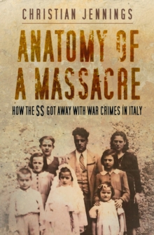 Anatomy of a massacre  : how the SS got away with war crimes in Italy - Jennings, Christian