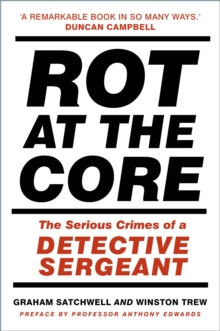 Rot at the core  : the serious crimes of a detective sergeant - Satchwell, Graham