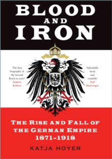 Blood and iron  : the rise and fall of the German Empire 1871-1918 - Hoyer, Katja