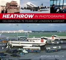Heathrow in photographs  : celebrating 75 years of London's airport - Balch, Adrian