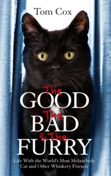 Image for The good, the bad and the furry  : life with the world's most melancholy cat and other whiskery friends