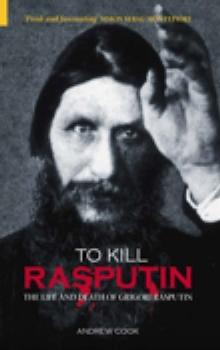 Image for To kill Rasputin: the life and death of Grigori Rasputin