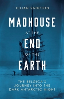 Madhouse at the end of the Earth  : The Belgica's journey into the dark Antarctic night - Sancton, Julian