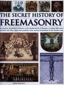 Image for The secret history of freemasonry  : a complete illustrated reference to the Brotherhood of Masons, covering 1000 years of ritual and rites, signs and symbols, from ancient foundation to the modern d