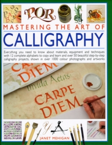 Image for Mastering the art of calligraphy  : everything you need to know about materials, equipment and techniques with 12 complete alphabets to copy and learn and over 50 beautiful step-by-step calligraphy p