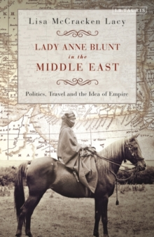 Image for Lady Anne Blunt in the Middle East  : travel, politics and the idea of empire