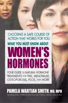Image for What You Must Know About Women's Hormones : Your Guide to Natural Hormone Treatments for PMS, Menopause, Osteoporosis, Pcos, and More