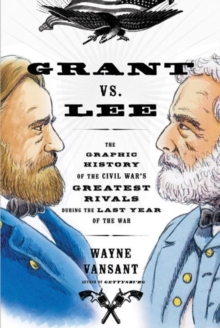 Image for Grant vs. Lee  : the graphic history of the Civil War's greatest rivals during the last year of the war