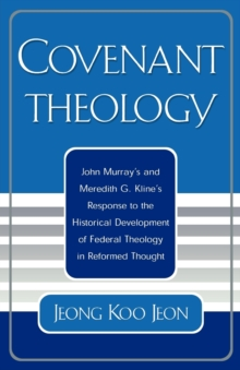 Image for Covenant Theology : John Murray's and Meredith G. Kline's Response to the Historical Development of Federal Theology in Reformed Thought