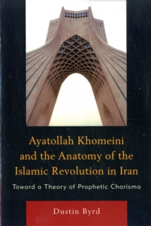 Image for Ayatollah Khomeini and The Anatomy of the Islamic Revolution in Iran : Toward a Theory of Prophetic Charisma