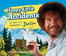 Image for Happy little accidents  : the wit & wisdom of Bob Ross