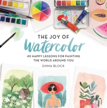 Image for The Joy of Watercolor : 40 Happy Lessons for Painting the World Around You