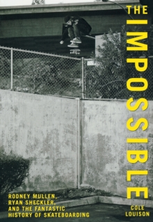 Image for Impossible : Rodney Mullen, Ryan Sheckler, And The Fantastic History Of Skateboarding