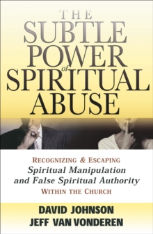 Image for The Subtle Power of Spiritual Abuse : Recognizing and Escaping Spiritual Manipulation and False Spiritual Authority Within the Church