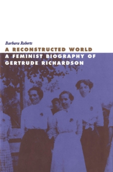 Image for A Reconstructed World : A Feminist Biography of Gertrude Richardson