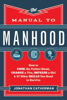 Image for The Manual to Manhood : How to Cook the Perfect Steak, Change a Tire, Impress a Girl & 97 Other Skills You Need to Survive