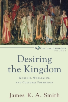 Image for Desiring the Kingdom : Worship, Worldview, and Cultural Formation