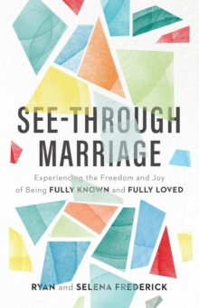 Image for See-Through Marriage : Experiencing the Freedom and Joy of Being Fully Known and Fully Loved