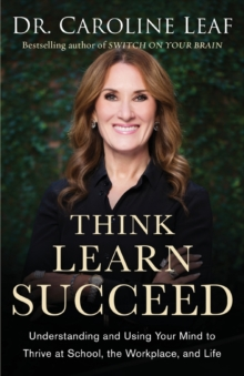 Image for Think, Learn, Succeed : Understanding and Using Your Mind to Thrive at School, the Workplace, and Life