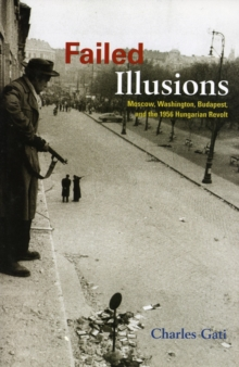 Image for Failed Illusions : Moscow, Washington, Budapest, and the 1956 Hungarian Revolt