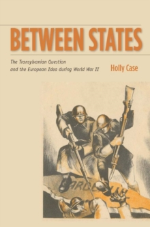Image for Between states  : the Transylvanian question and the European idea during World War II