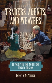 Image for Traders, Agents, and Weavers : Developing the Northern Navajo Region