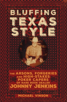 Image for Bluffing Texas Style : The Arsons, Forgeries, and High-Stakes Poker Capers of Rare Book Dealer Johnny Jenkins