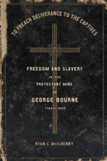 Image for To Preach Deliverance to the Captives : Freedom and Slavery in the Protestant Mind of George Bourne, 1780-1845