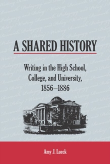 Image for A Shared History : Writing in the High School, College, and University, 1856-1886