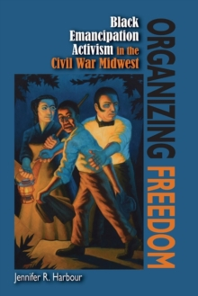 Image for Organizing Freedom : Black Emancipation Activism in the Civil War Midwest