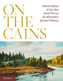 Image for On the Cains : Atlantic Salmon and Sea-Run Brook Trout on the Miramichi's Greatest Tributary