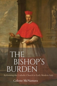 Image for The Bishop's Burden : Reforming the Catholic Church in Early Modern Italy