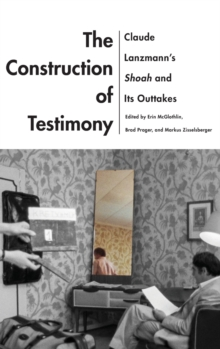 Image for The Construction of Testimony : Claude Lanzmann's Shoah and Its Outtakes