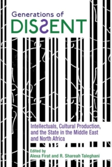 Image for Generations of Dissent : Intellectuals, Cultural Production, and the State in the Middle East and North Africa