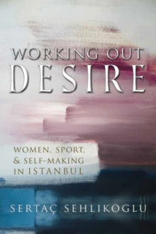 Image for Working Out Desire : Women, Sport, and Self-Making in Istanbul