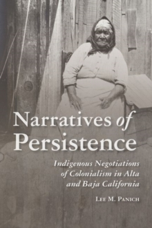 Image for Narratives of Persistence : Indigenous Negotiations of Colonialism in Alta and Baja California
